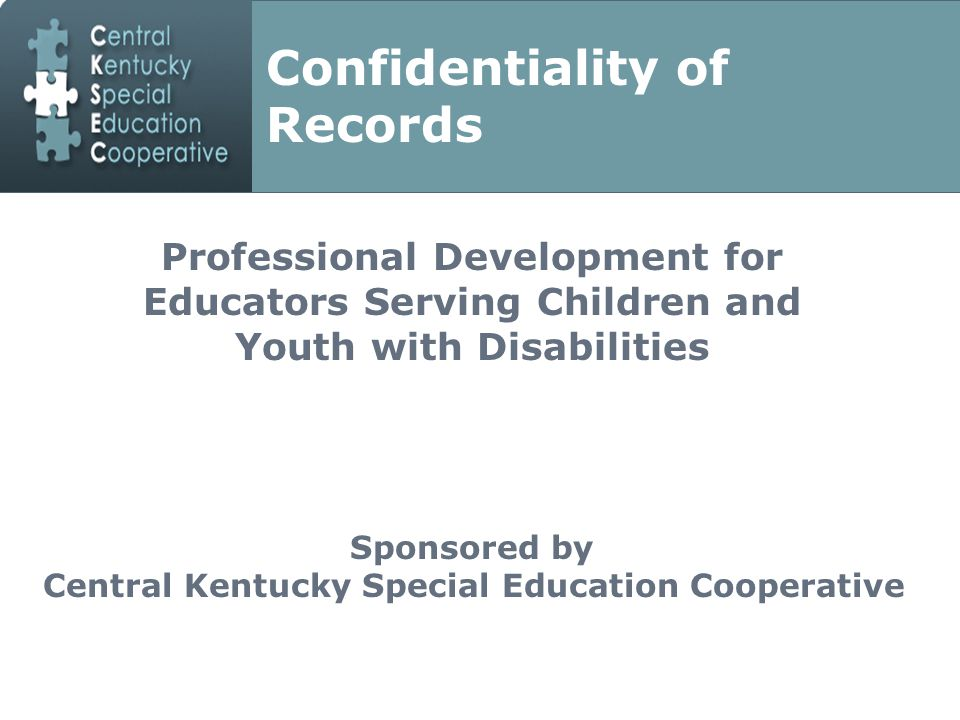 Professional Development for Educators Serving Children and Youth with Disabilities Professional Development for Educators Serving Children and Youth with Disabilities Sponsored by Central Kentucky Special Education Cooperative Confidentiality of Records