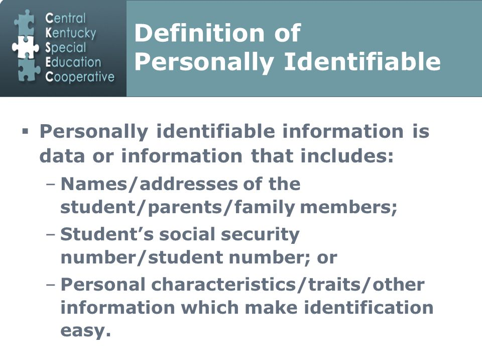 Definition of Personally Identifiable  Personally identifiable information is data or information that includes: –Names/addresses of the student/parents/family members; –Student's social security number/student number; or –Personal characteristics/traits/other information which make identification easy.