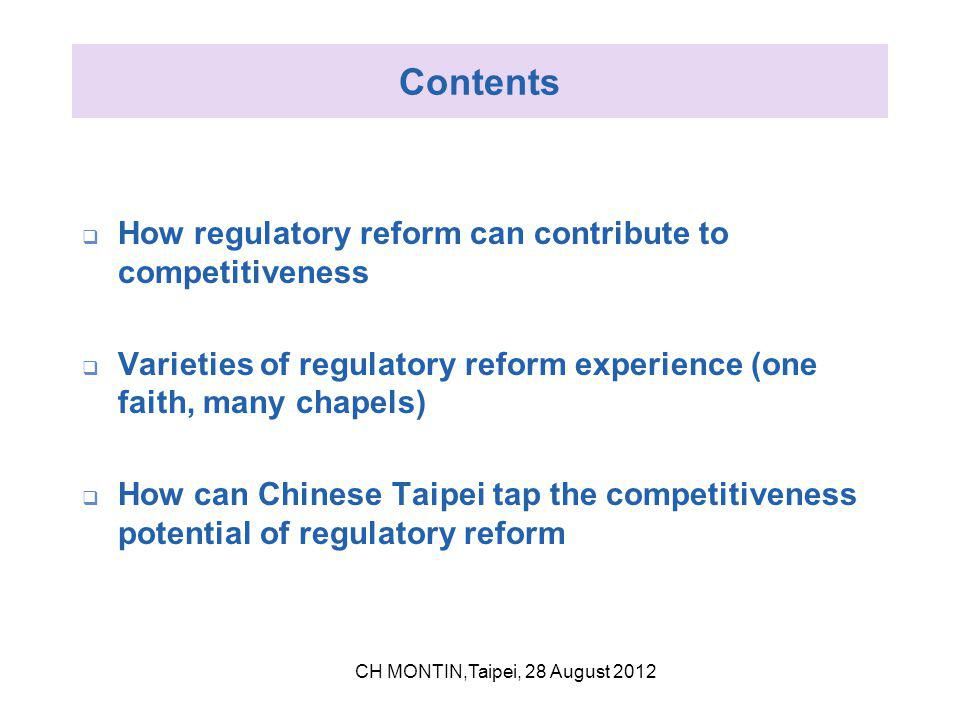 Contents  How regulatory reform can contribute to competitiveness  Varieties of regulatory reform experience (one faith, many chapels)  How can Chinese Taipei tap the competitiveness potential of regulatory reform CH MONTIN,Taipei, 28 August 2012