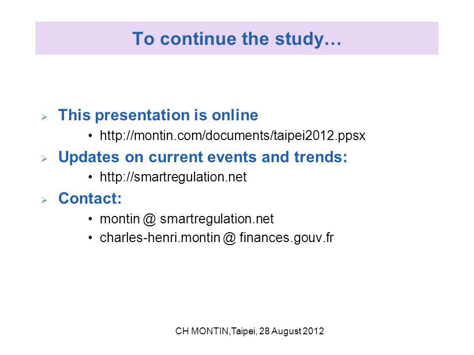 To continue the study…  This presentation is online http://montin.com/documents/taipei2012.ppsx  Updates on current events and trends: http://smartregulation.net  Contact: montin @ smartregulation.net charles-henri.montin @ finances.gouv.fr CH MONTIN,Taipei, 28 August 2012