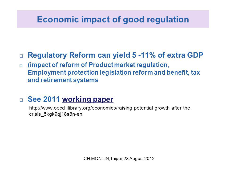 Economic impact of good regulation  Regulatory Reform can yield 5 -11% of extra GDP  (impact of reform of Product market regulation, Employment protection legislation reform and benefit, tax and retirement systems  See 2011 working paperworking paper http://www.oecd-ilibrary.org/economics/raising-potential-growth-after-the- crisis_5kgk9qj18s8n-en CH MONTIN,Taipei, 28 August 2012