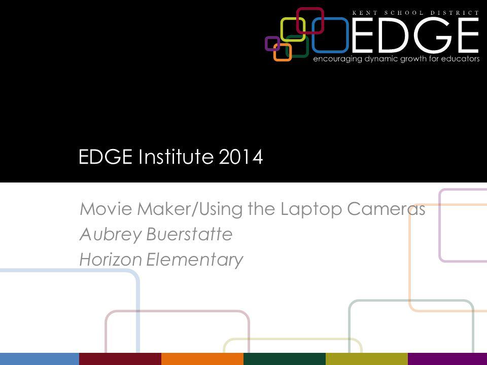 EDGE Institute 2014 Movie Maker/Using the Laptop Cameras Aubrey Buerstatte Horizon Elementary