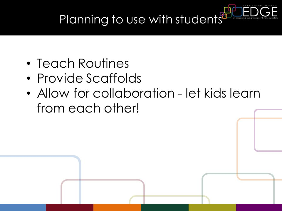 Planning to use with students Teach Routines Provide Scaffolds Allow for collaboration - let kids learn from each other!