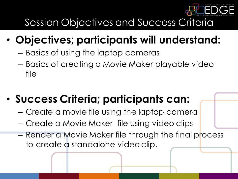 Session Objectives and Success Criteria Objectives; participants will understand: – Basics of using the laptop cameras – Basics of creating a Movie Ma