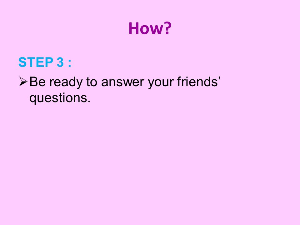 How STEP 3 :  Be ready to answer your friends' questions.