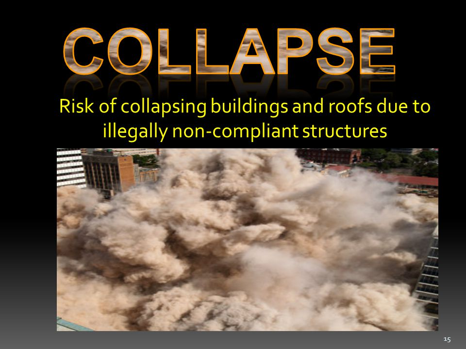 Risk of collapsing buildings and roofs due to illegally non-compliant structures 15