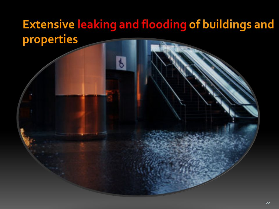 Extensive leaking and flooding of buildings and properties 22