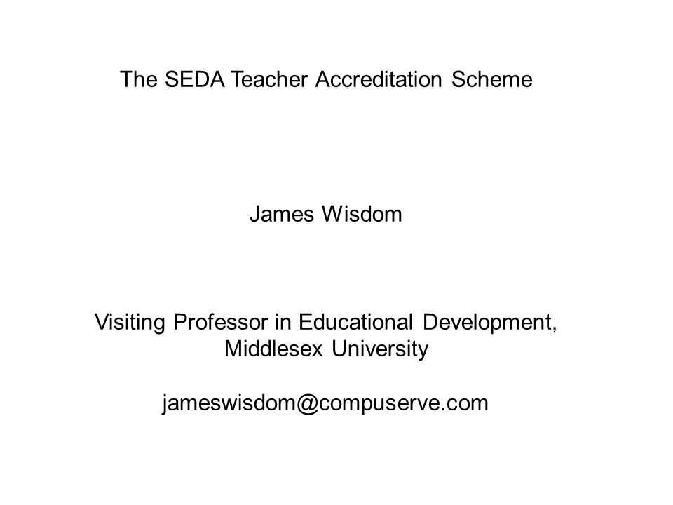 The SEDA Teacher Accreditation Scheme James Wisdom Visiting Professor in Educational Development, Middlesex University jameswisdom@compuserve.com