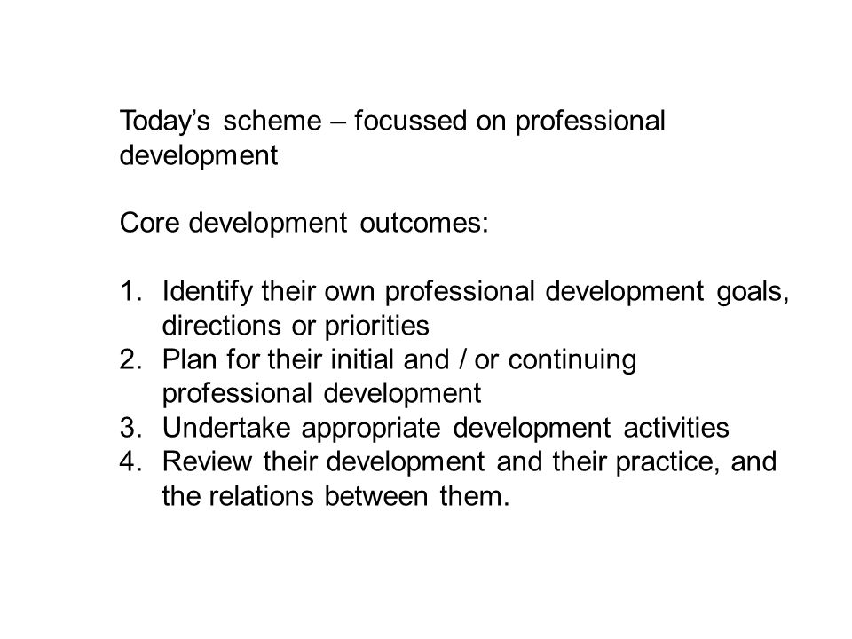 Today's scheme – focussed on professional development Core development outcomes: 1.Identify their own professional development goals, directions or priorities 2.Plan for their initial and / or continuing professional development 3.Undertake appropriate development activities 4.Review their development and their practice, and the relations between them.