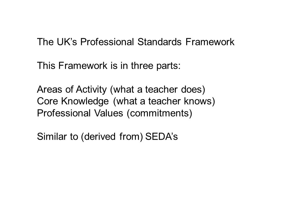 The UK's Professional Standards Framework This Framework is in three parts: Areas of Activity (what a teacher does) Core Knowledge (what a teacher knows) Professional Values (commitments) Similar to (derived from) SEDA's