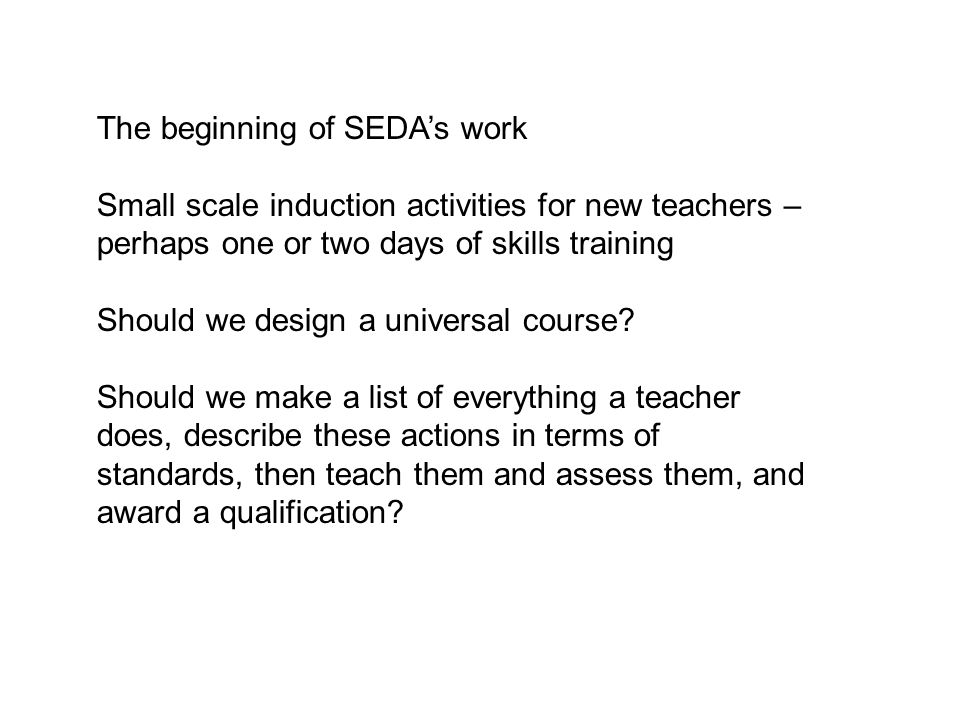 The beginning of SEDA's work Small scale induction activities for new teachers – perhaps one or two days of skills training Should we design a universal course.