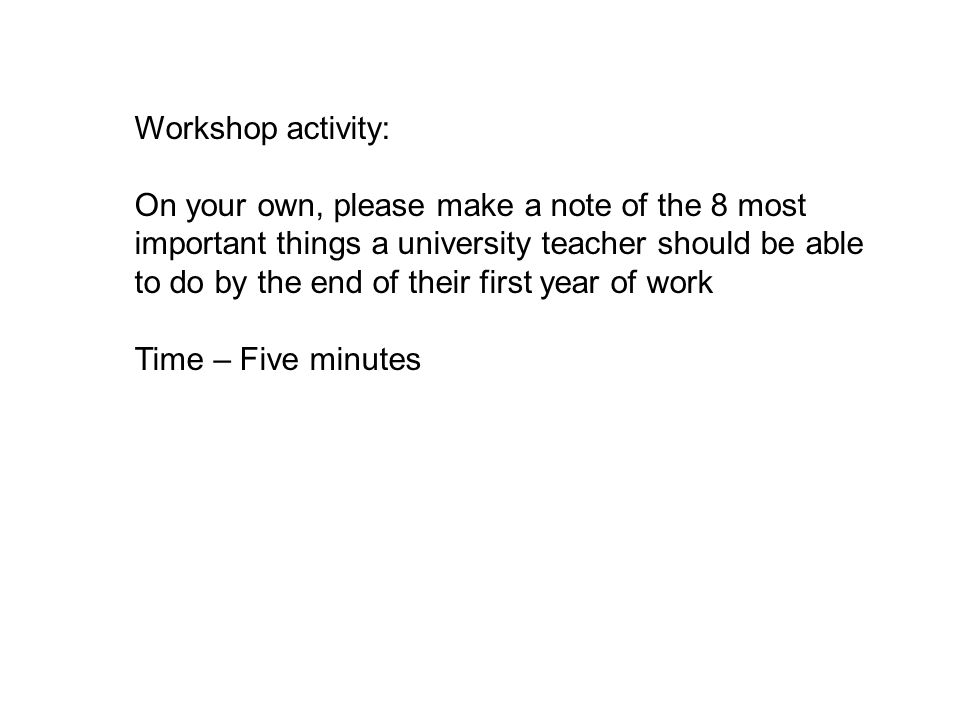 Workshop activity: On your own, please make a note of the 8 most important things a university teacher should be able to do by the end of their first year of work Time – Five minutes