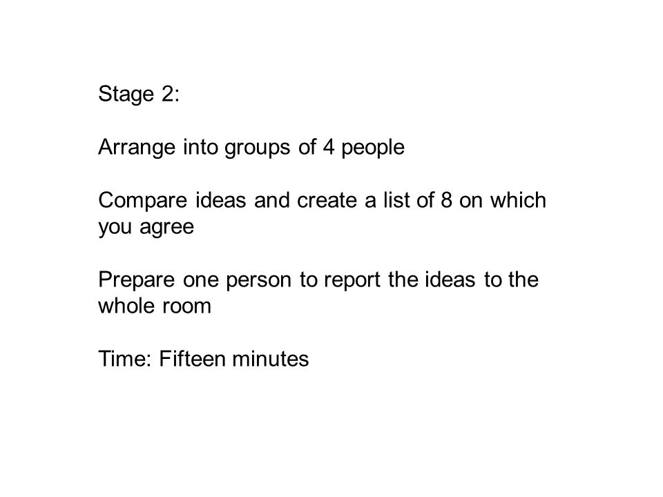Stage 2: Arrange into groups of 4 people Compare ideas and create a list of 8 on which you agree Prepare one person to report the ideas to the whole room Time: Fifteen minutes
