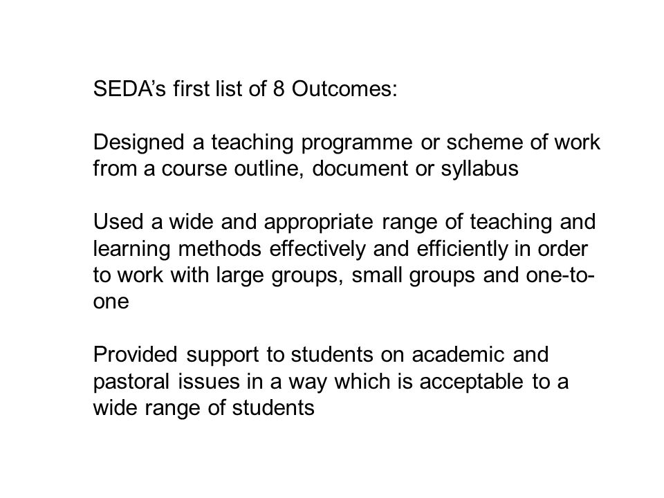 SEDA's first list of 8 Outcomes: Designed a teaching programme or scheme of work from a course outline, document or syllabus Used a wide and appropriate range of teaching and learning methods effectively and efficiently in order to work with large groups, small groups and one-to- one Provided support to students on academic and pastoral issues in a way which is acceptable to a wide range of students