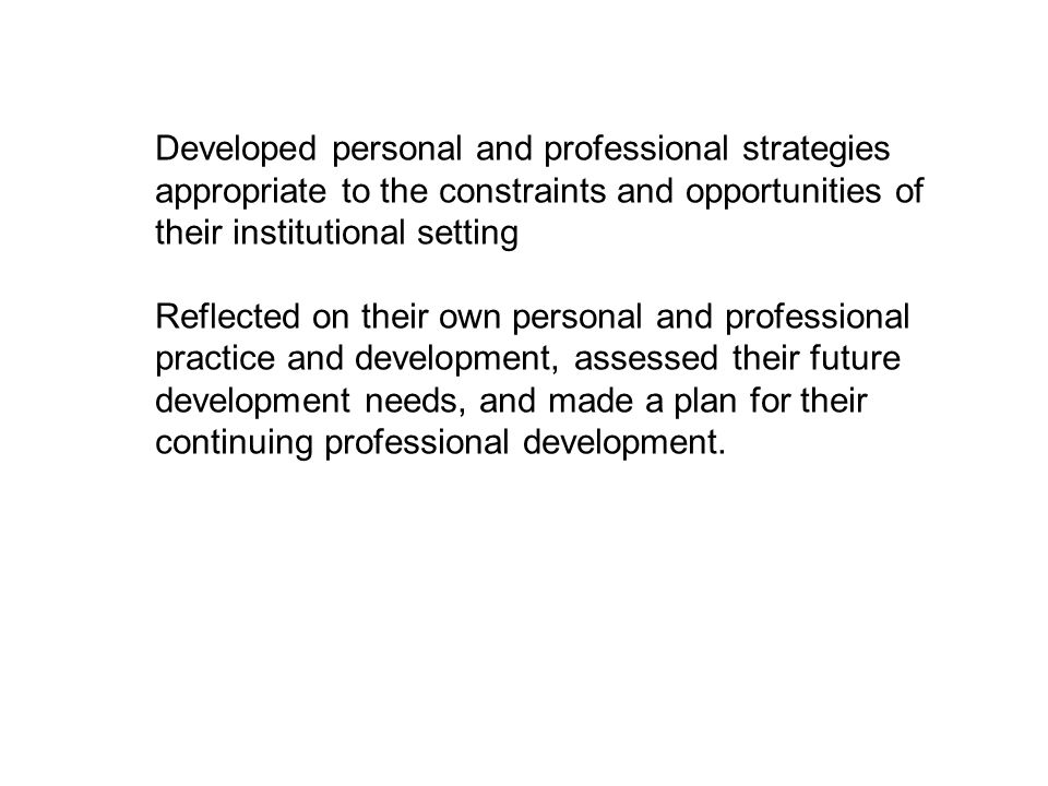 Developed personal and professional strategies appropriate to the constraints and opportunities of their institutional setting Reflected on their own personal and professional practice and development, assessed their future development needs, and made a plan for their continuing professional development.