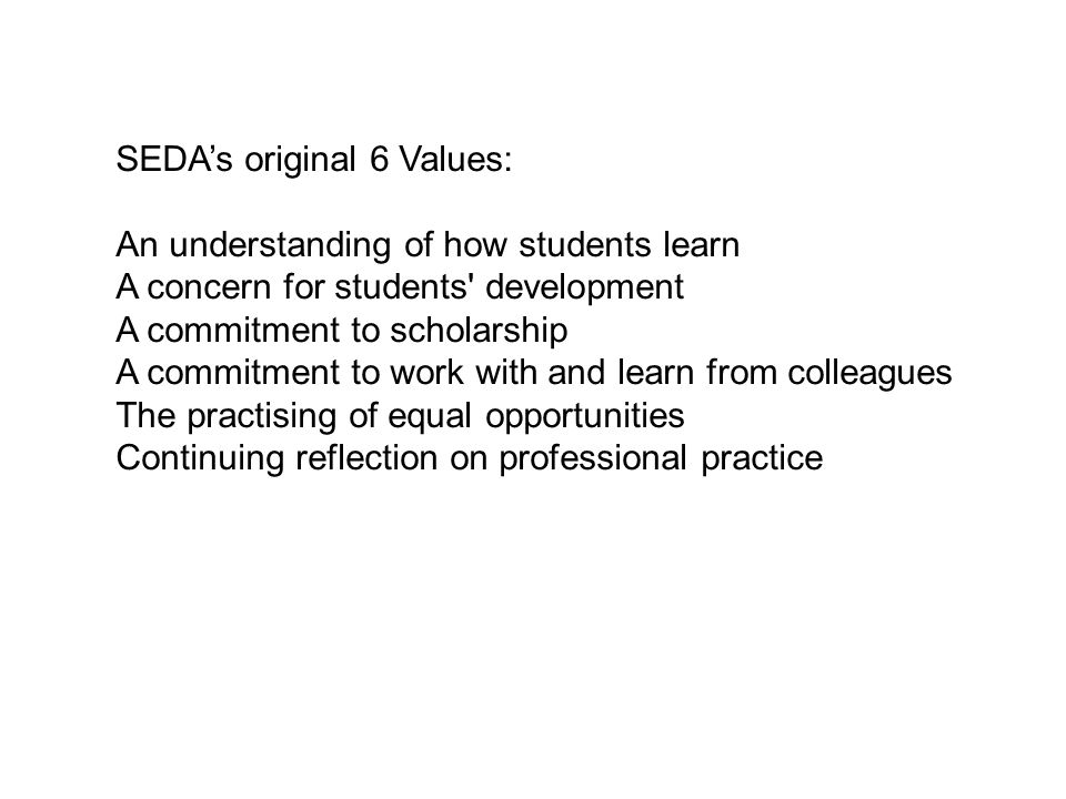 SEDA's original 6 Values: An understanding of how students learn A concern for students development A commitment to scholarship A commitment to work with and learn from colleagues The practising of equal opportunities Continuing reflection on professional practice