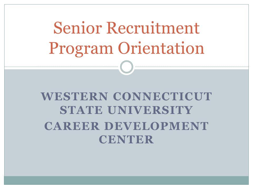 WESTERN CONNECTICUT STATE UNIVERSITY CAREER DEVELOPMENT CENTER Senior Recruitment Program Orientation