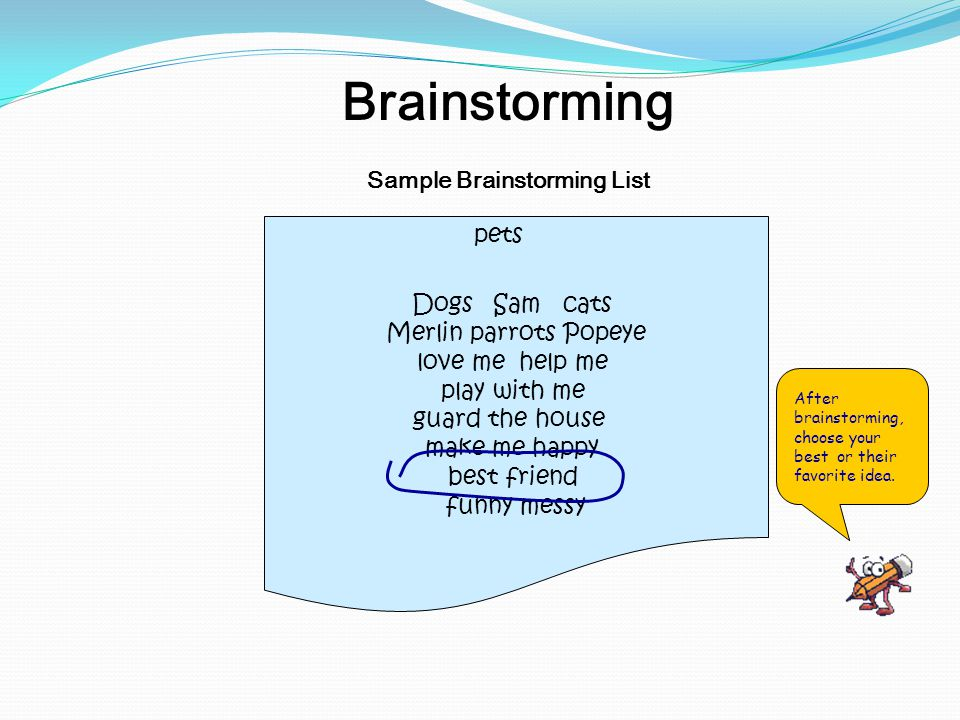 Sample Brainstorming List Brainstorming Dogs Sam cats Merlin parrots Popeye love me help me play with me guard the house make me happy best friend funny messy pets After brainstorming, choose your best or their favorite idea.
