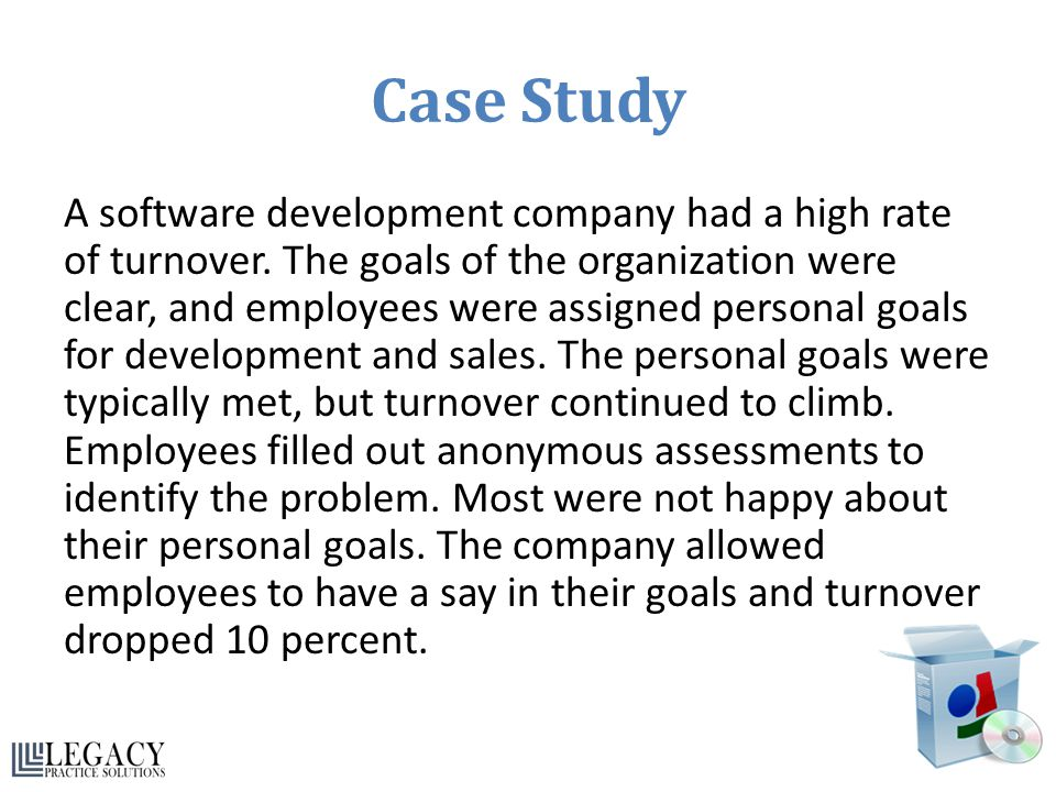 Case Study A software development company had a high rate of turnover. The goals of the organization were clear, and employees were assigned personal
