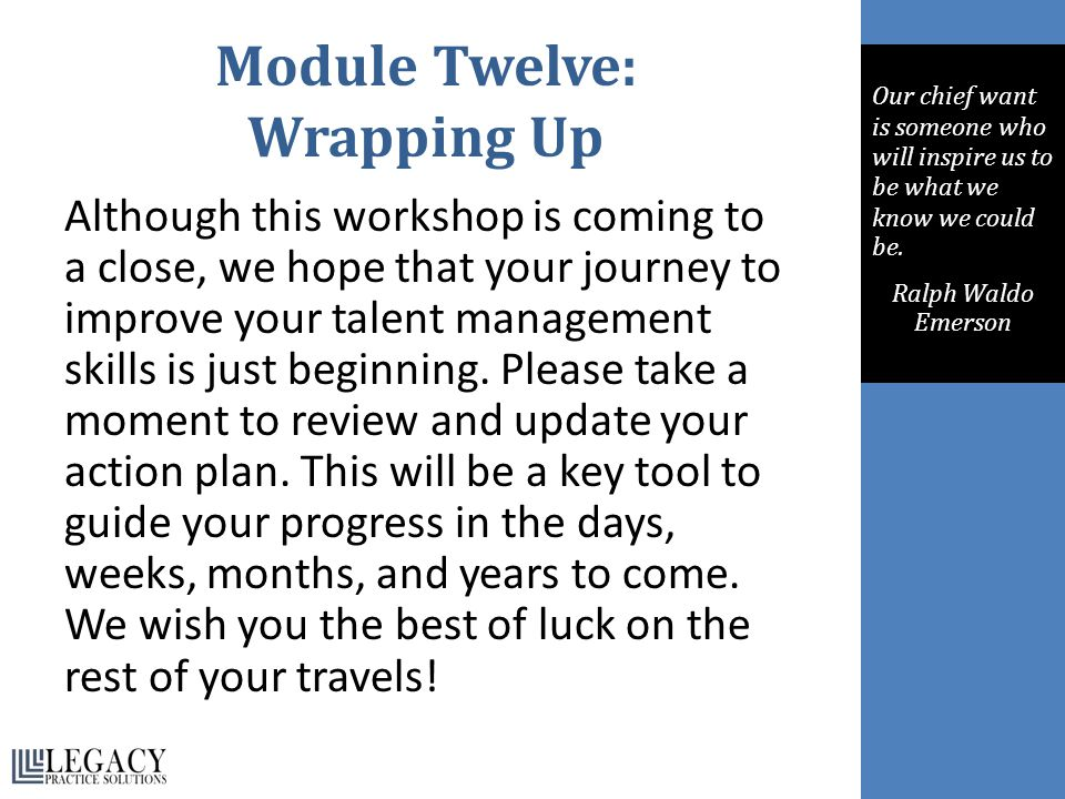Module Twelve: Wrapping Up Although this workshop is coming to a close, we hope that your journey to improve your talent management skills is just beg