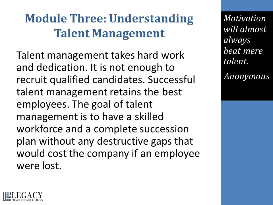 Module Three: Understanding Talent Management Talent management takes hard work and dedication. It is not enough to recruit qualified candidates. Succ