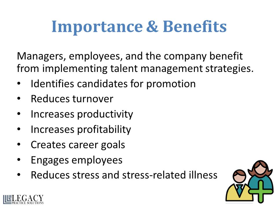 Importance & Benefits Managers, employees, and the company benefit from implementing talent management strategies. Identifies candidates for promotion