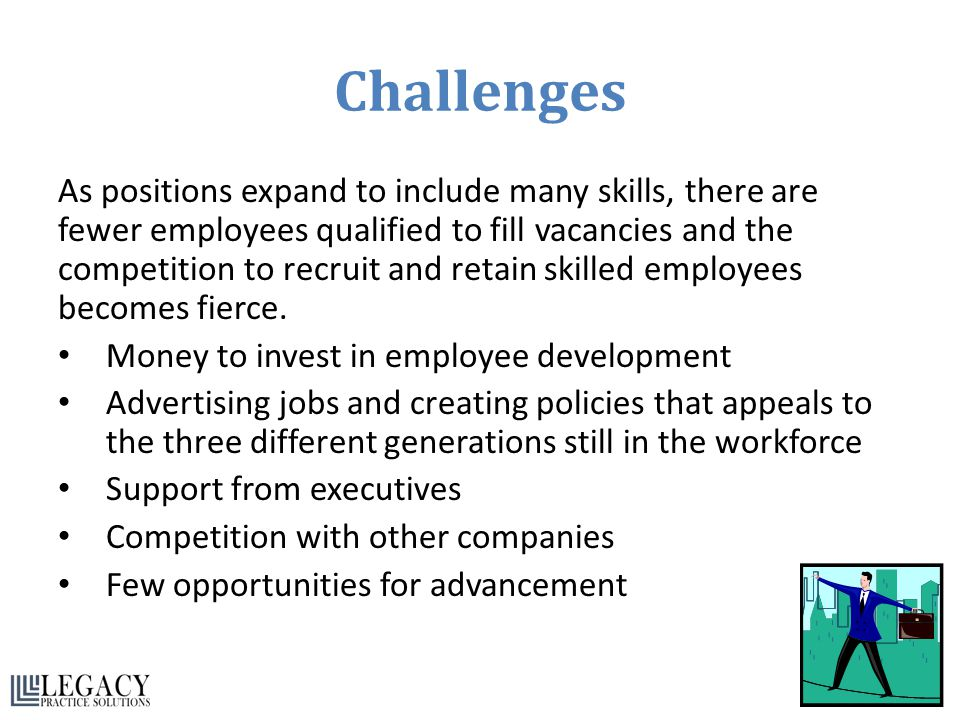 Challenges As positions expand to include many skills, there are fewer employees qualified to fill vacancies and the competition to recruit and retain