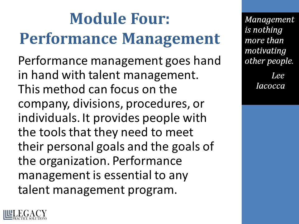 Module Four: Performance Management Performance management goes hand in hand with talent management. This method can focus on the company, divisions,