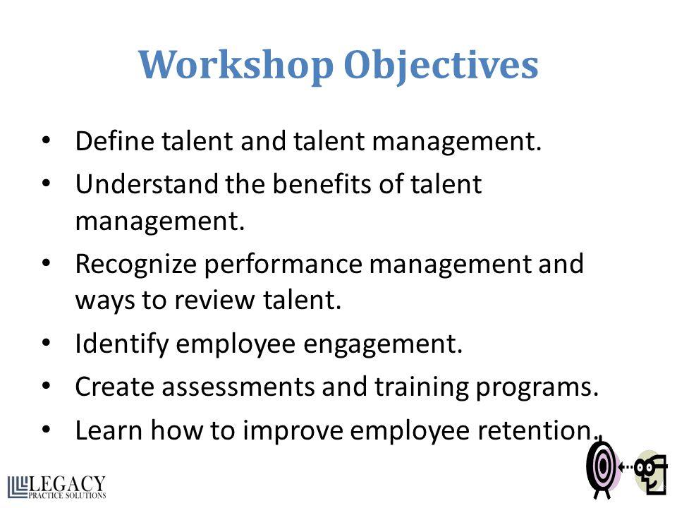 Workshop Objectives Define talent and talent management.
