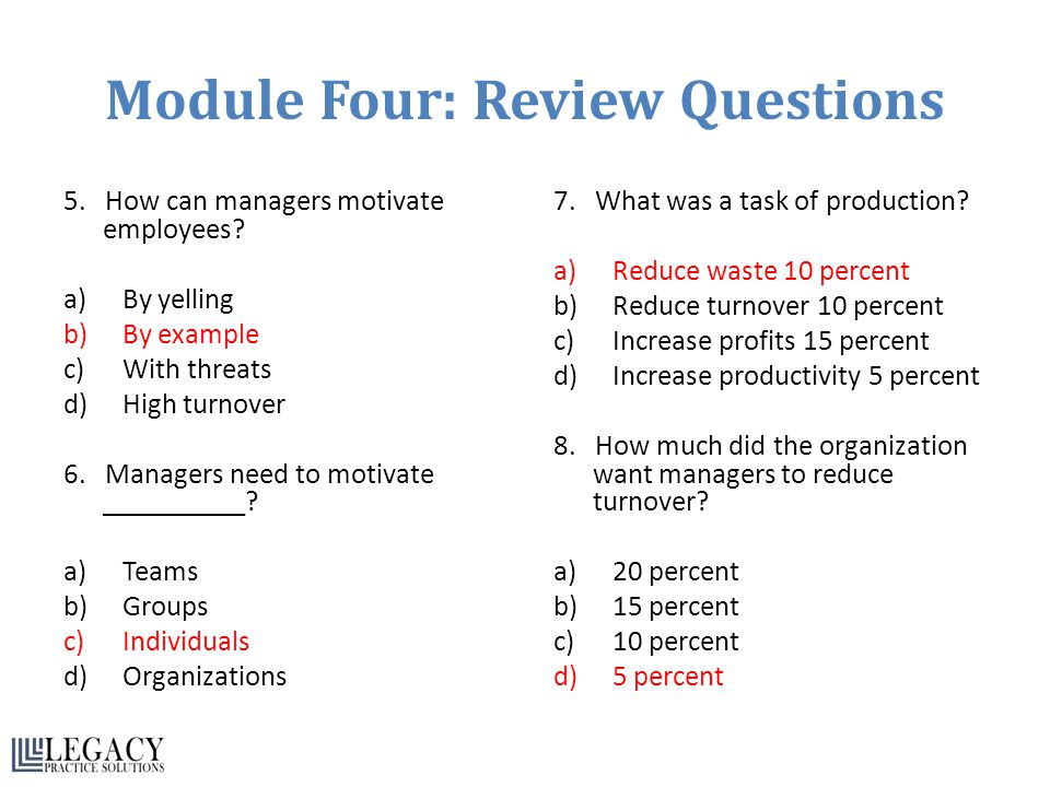 Module Four: Review Questions 5. How can managers motivate employees? a)By yelling b)By example c)With threats d)High turnover 6. Managers need to mot