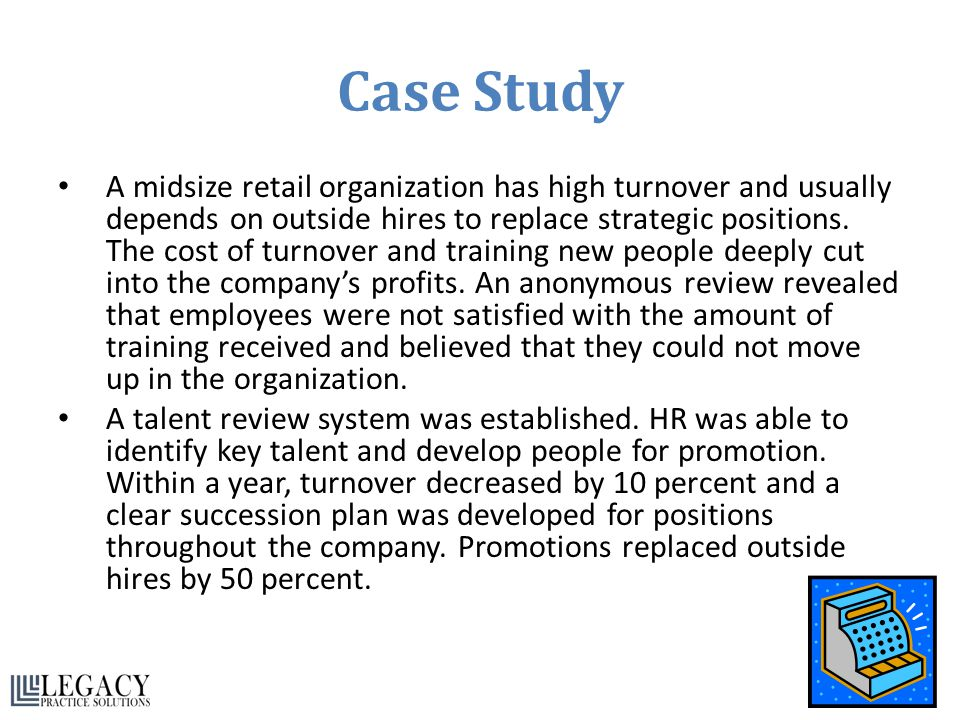 Case Study A midsize retail organization has high turnover and usually depends on outside hires to replace strategic positions. The cost of turnover a