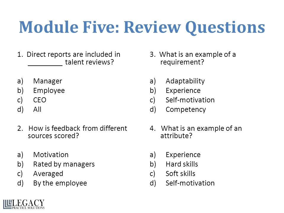 Module Five: Review Questions 1. Direct reports are included in _________ talent reviews? a)Manager b)Employee c)CEO d)All 2. How is feedback from dif
