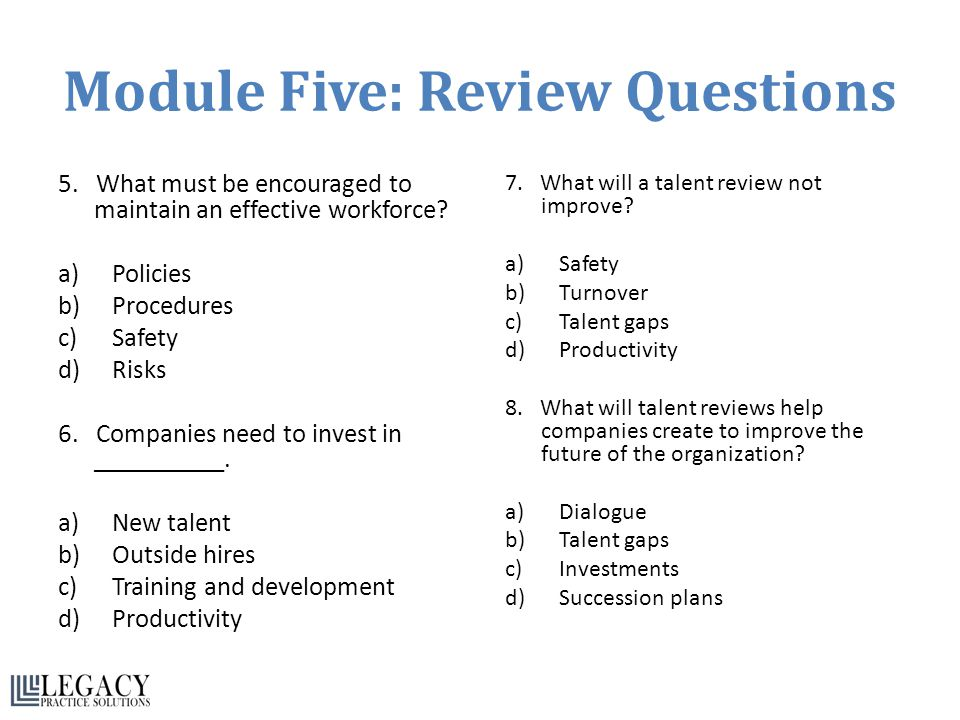 Module Five: Review Questions 5. What must be encouraged to maintain an effective workforce? a)Policies b)Procedures c)Safety d)Risks 6. Companies nee