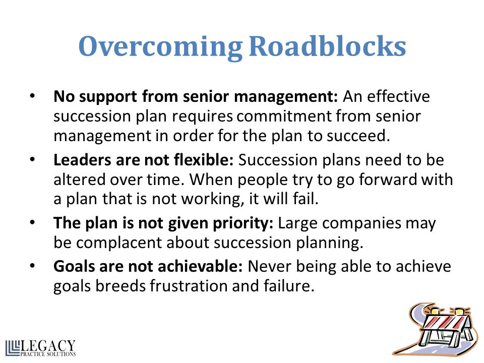 Overcoming Roadblocks No support from senior management: An effective succession plan requires commitment from senior management in order for the plan
