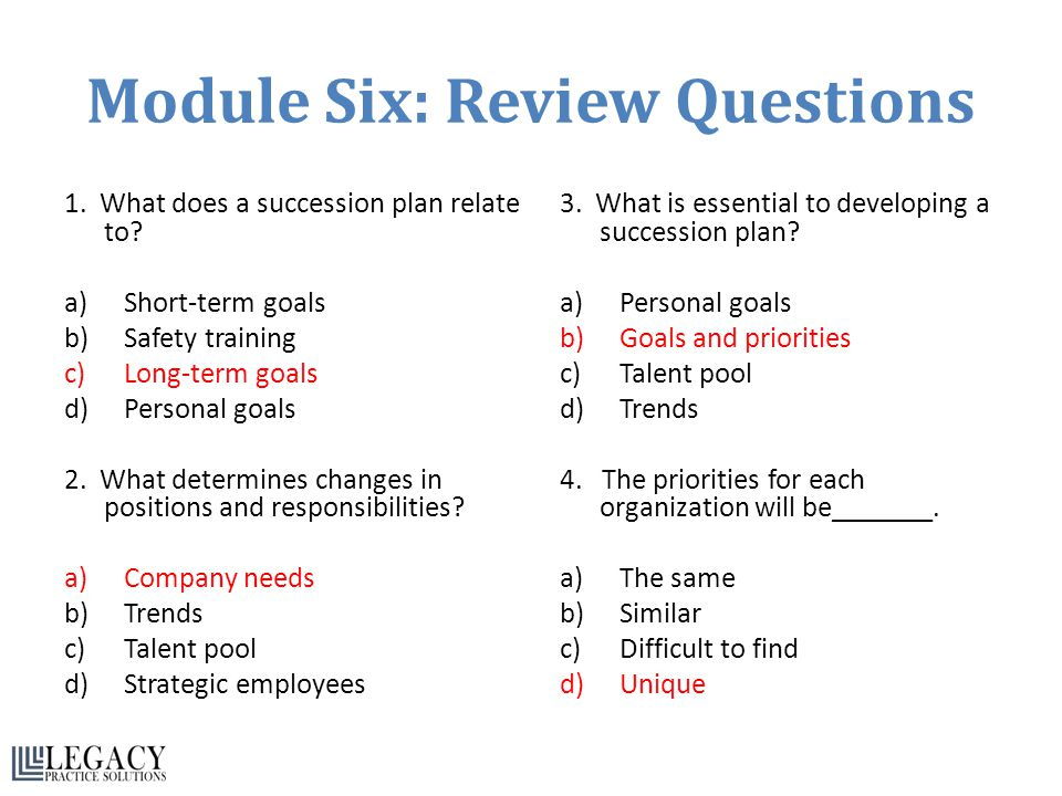 Module Six: Review Questions 1. What does a succession plan relate to? a)Short-term goals b)Safety training c)Long-term goals d)Personal goals 2. What