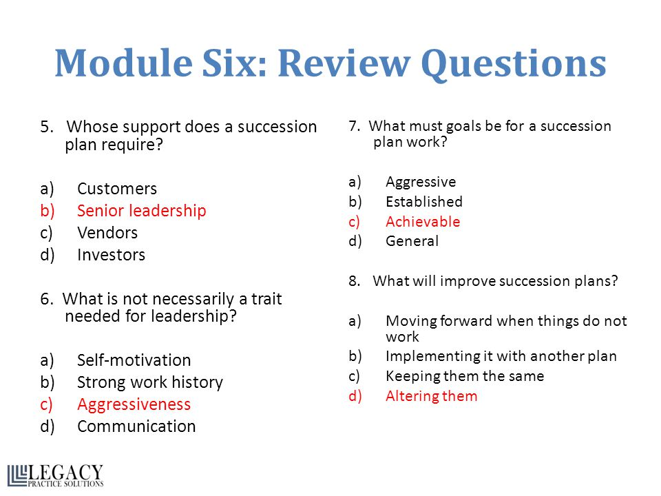 Module Six: Review Questions 5. Whose support does a succession plan require? a)Customers b)Senior leadership c)Vendors d)Investors 6. What is not nec