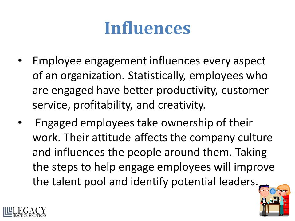 Influences Employee engagement influences every aspect of an organization. Statistically, employees who are engaged have better productivity, customer