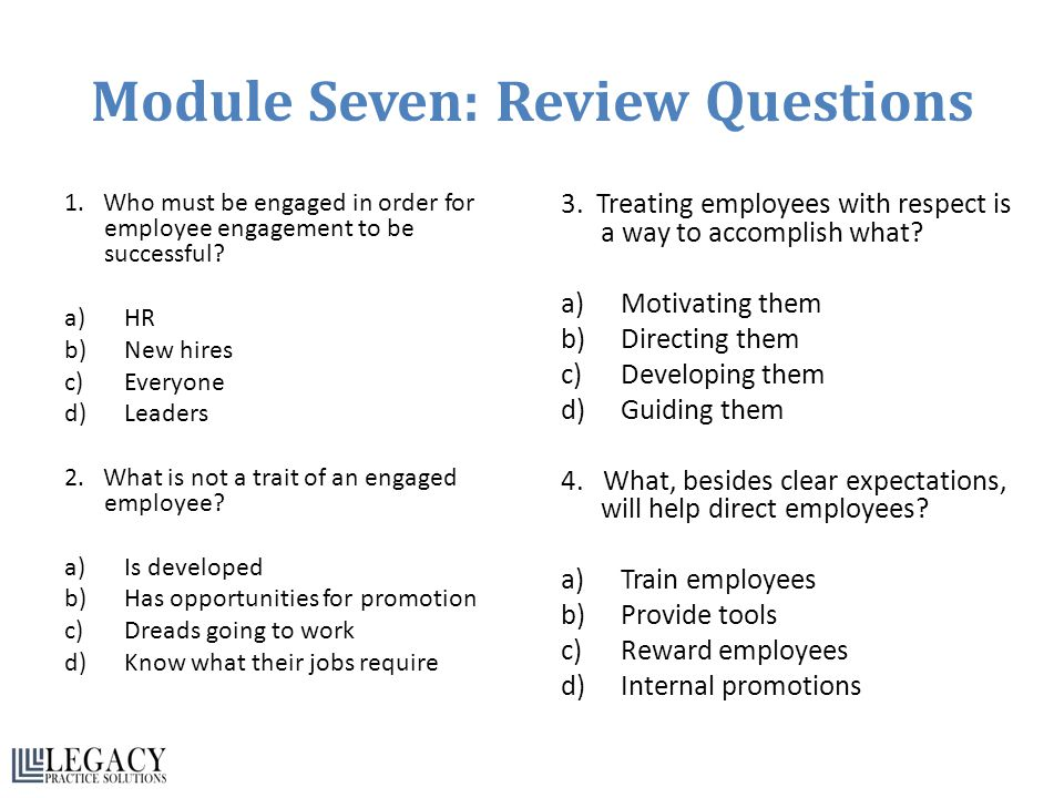 Module Seven: Review Questions 1. Who must be engaged in order for employee engagement to be successful? a)HR b)New hires c)Everyone d)Leaders 2. What