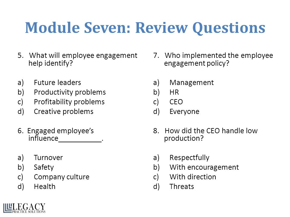 Module Seven: Review Questions 5. What will employee engagement help identify? a)Future leaders b)Productivity problems c)Profitability problems d)Cre