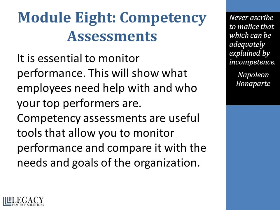 Module Eight: Competency Assessments It is essential to monitor performance. This will show what employees need help with and who your top performers