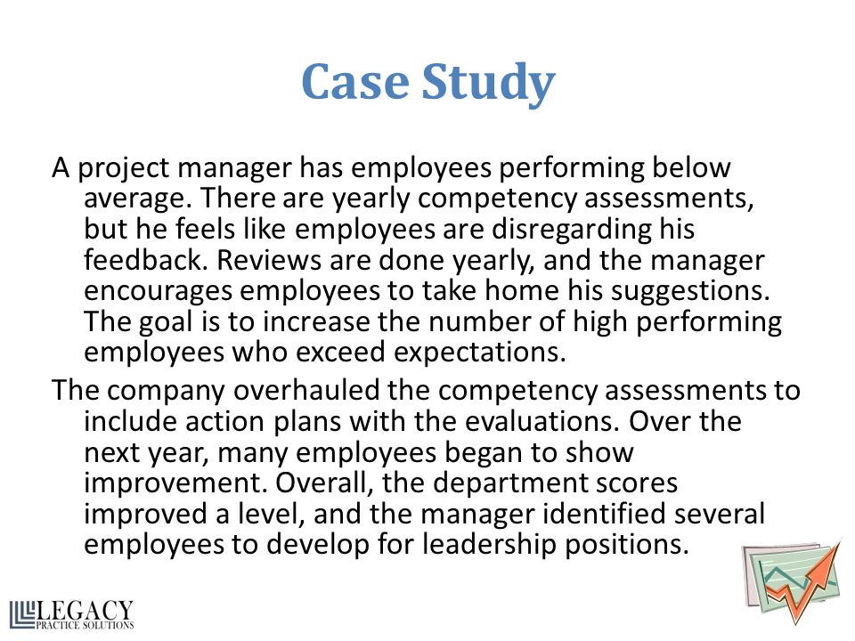 Case Study A project manager has employees performing below average. There are yearly competency assessments, but he feels like employees are disregar