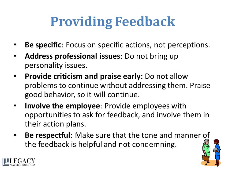 Providing Feedback Be specific: Focus on specific actions, not perceptions. Address professional issues: Do not bring up personality issues. Provide c