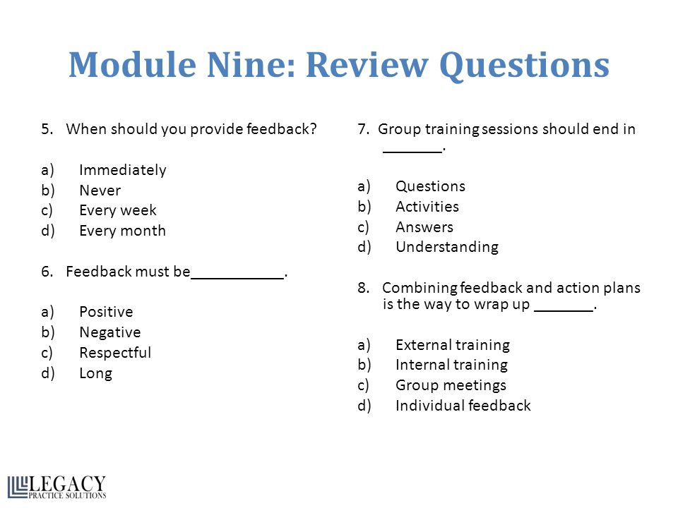 Module Nine: Review Questions 5. When should you provide feedback? a)Immediately b)Never c)Every week d)Every month 6. Feedback must be___________. a)