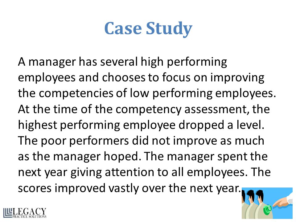 Case Study A manager has several high performing employees and chooses to focus on improving the competencies of low performing employees. At the time