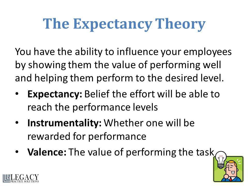 The Expectancy Theory You have the ability to influence your employees by showing them the value of performing well and helping them perform to the desired level.