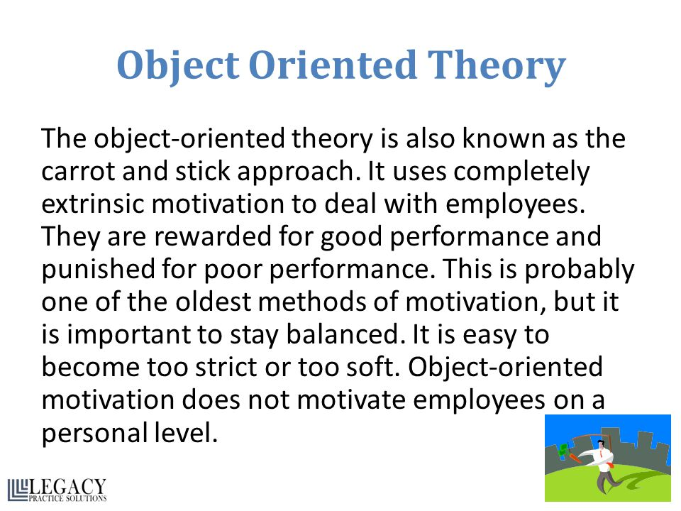 Object Oriented Theory The object-oriented theory is also known as the carrot and stick approach. It uses completely extrinsic motivation to deal with