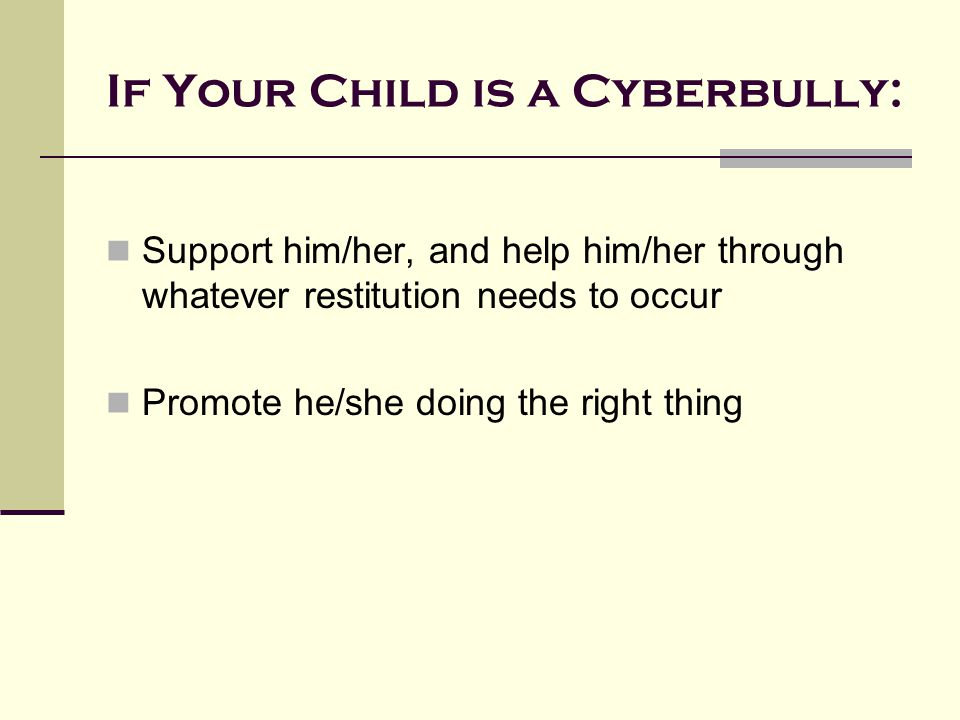 If Your Child is a Cyberbully: Support him/her, and help him/her through whatever restitution needs to occur Promote he/she doing the right thing