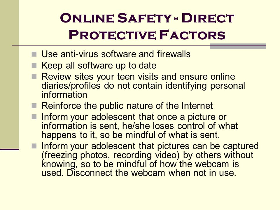 Online Safety - Direct Protective Factors Use anti-virus software and firewalls Keep all software up to date Review sites your teen visits and ensure online diaries/profiles do not contain identifying personal information Reinforce the public nature of the Internet Inform your adolescent that once a picture or information is sent, he/she loses control of what happens to it, so be mindful of what is sent.