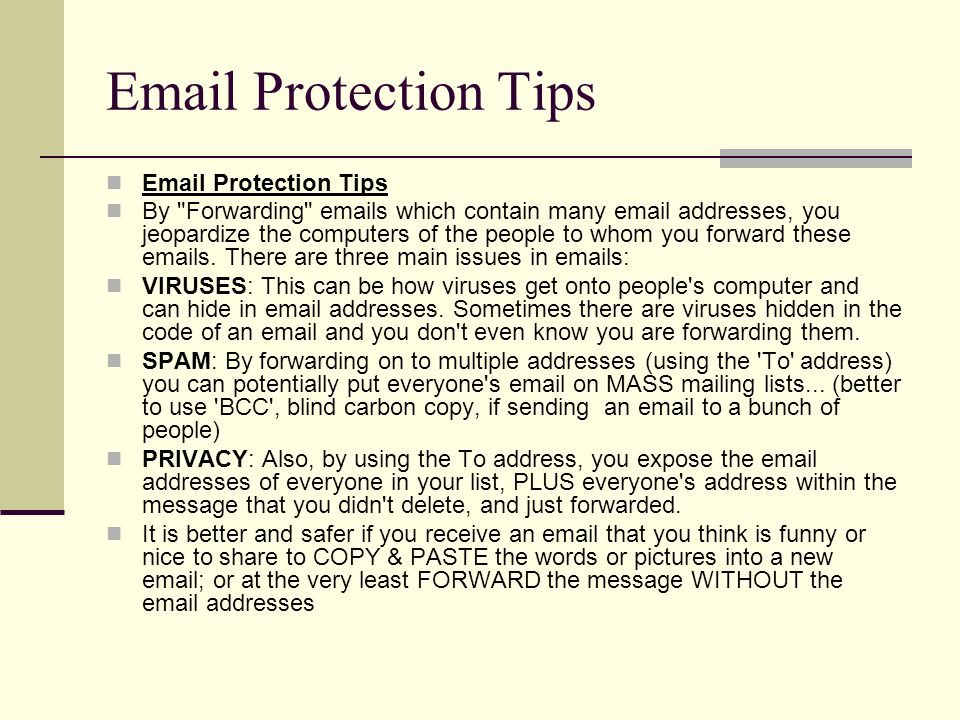 Email Protection Tips By Forwarding emails which contain many email addresses, you jeopardize the computers of the people to whom you forward these emails.