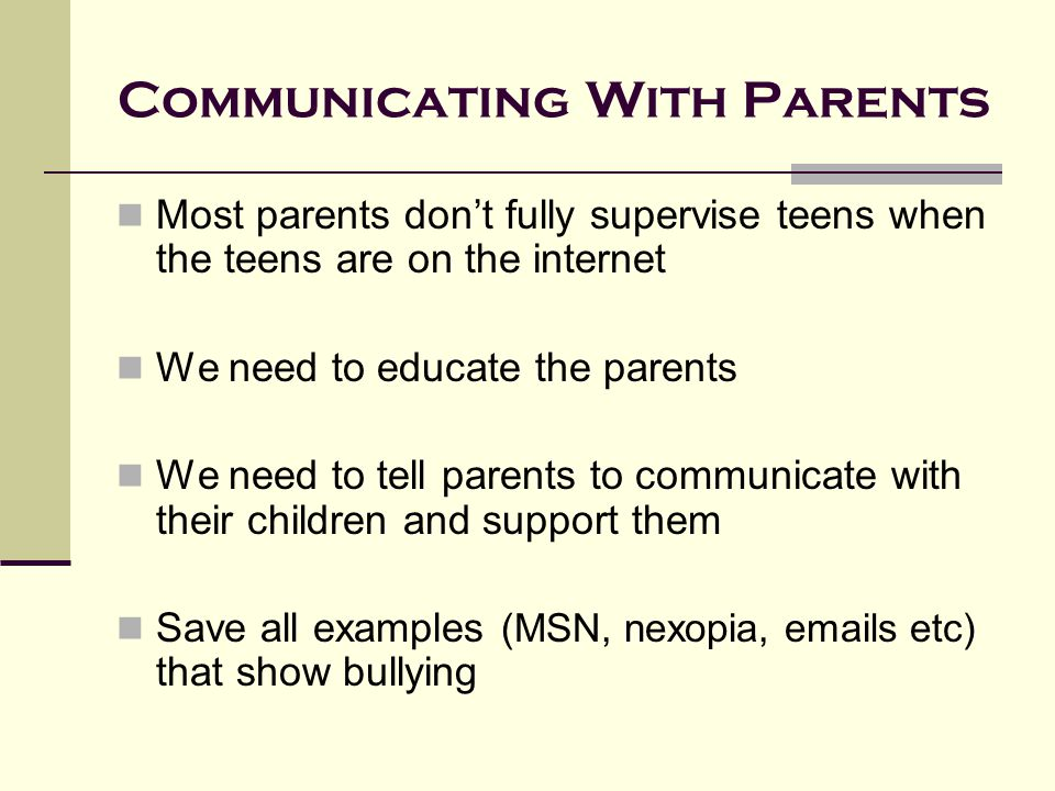 Communicating With Parents Most parents don't fully supervise teens when the teens are on the internet We need to educate the parents We need to tell parents to communicate with their children and support them Save all examples (MSN, nexopia, emails etc) that show bullying